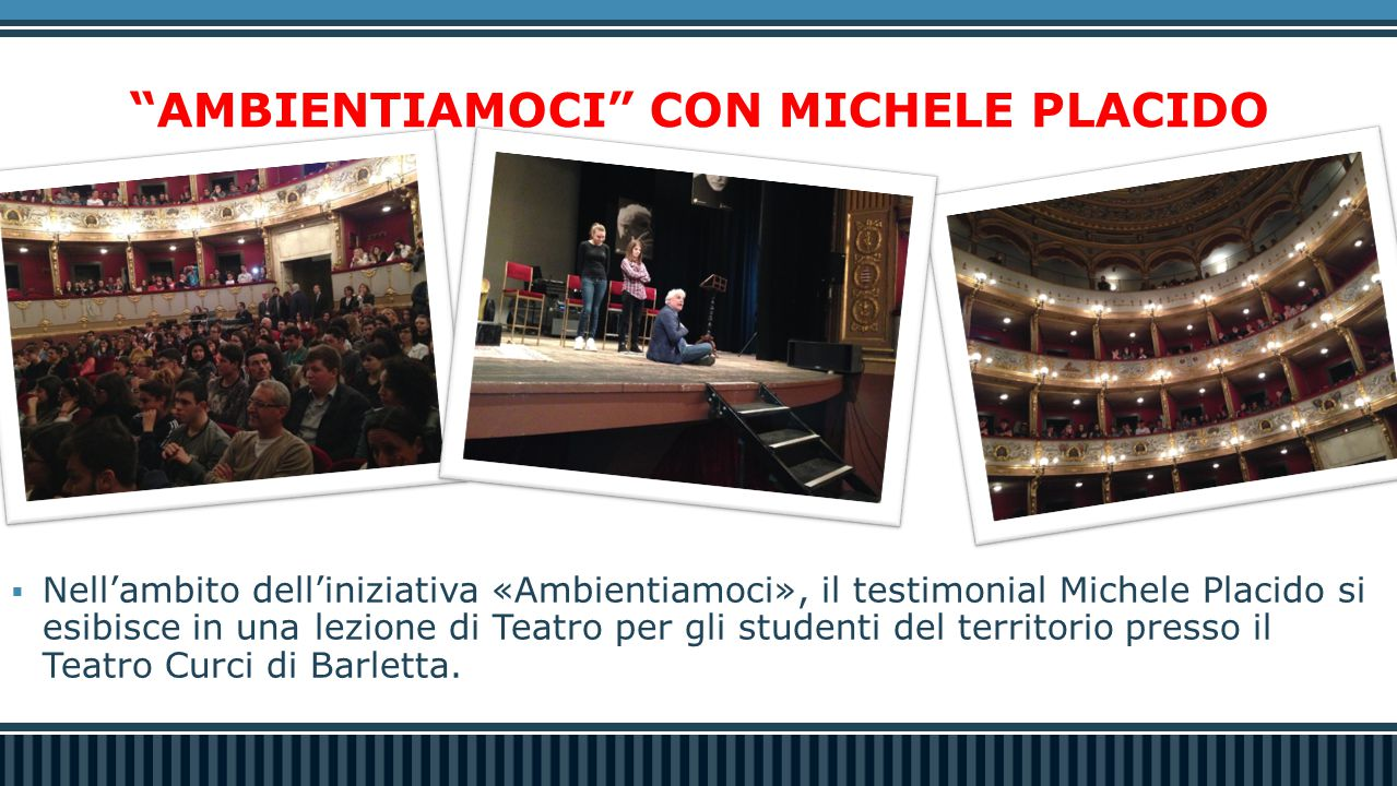AMBIENTIAMOCI CON MICHELE PLACIDO  Nell'ambito dell'iniziativa «Ambientiamoci», il testimonial Michele Placido si esibisce in una lezione di Teatro per gli studenti del territorio presso il Teatro Curci di Barletta.