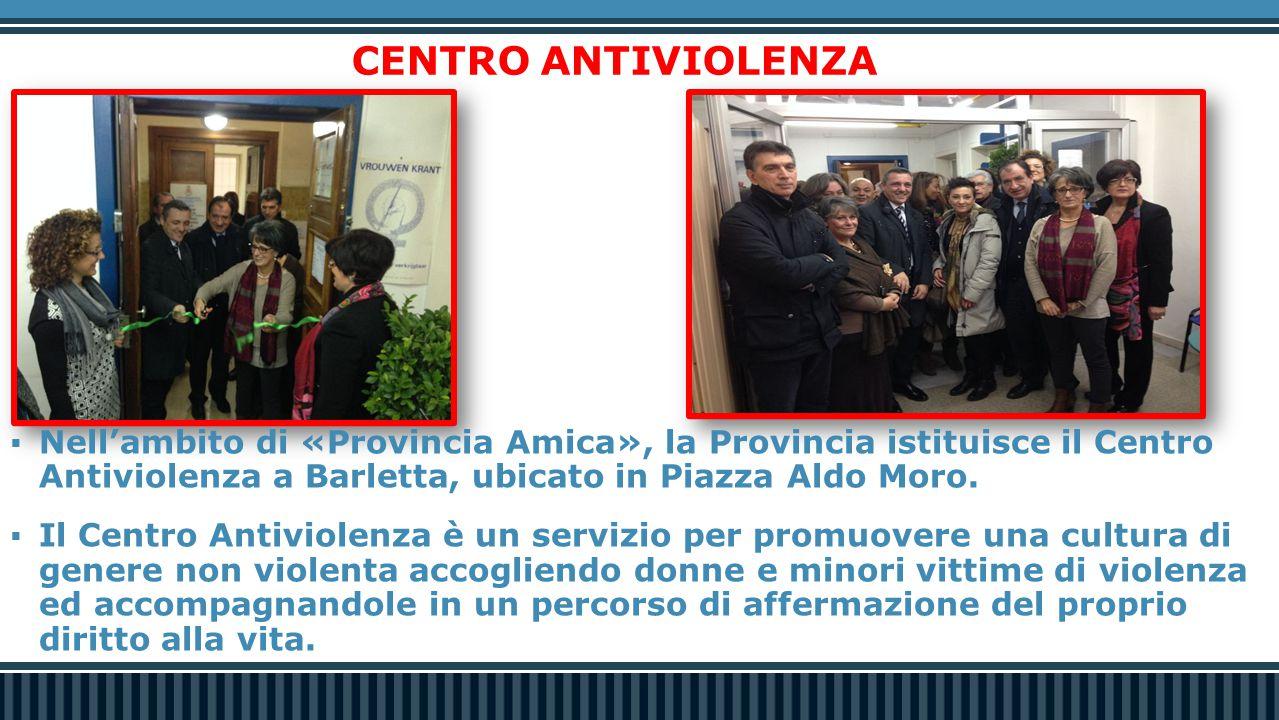 CENTRO ANTIVIOLENZA  Nell'ambito di «Provincia Amica», la Provincia istituisce il Centro Antiviolenza a Barletta, ubicato in Piazza Aldo Moro.  Il C