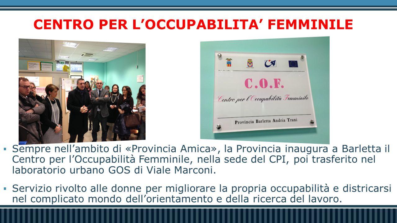 CENTRO PER L'OCCUPABILITA' FEMMINILE  Sempre nell'ambito di «Provincia Amica», la Provincia inaugura a Barletta il Centro per l'Occupabilità Femminile, nella sede del CPI, poi trasferito nel laboratorio urbano GOS di Viale Marconi.