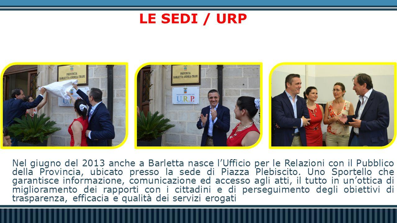 LE SEDI / URP Nel giugno del 2013 anche a Barletta nasce l'Ufficio per le Relazioni con il Pubblico della Provincia, ubicato presso la sede di Piazza
