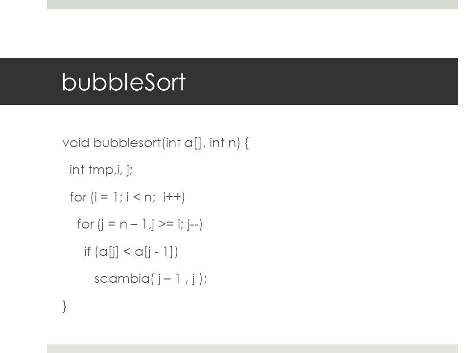 bubbleSort void bubblesort(int a[], int n) { int tmp,i, j; for (i = 1; i < n; i++) for (j = n – 1,j >= i; j--) if (a[j] < a[j - 1]) scambia( j – 1, j ); }