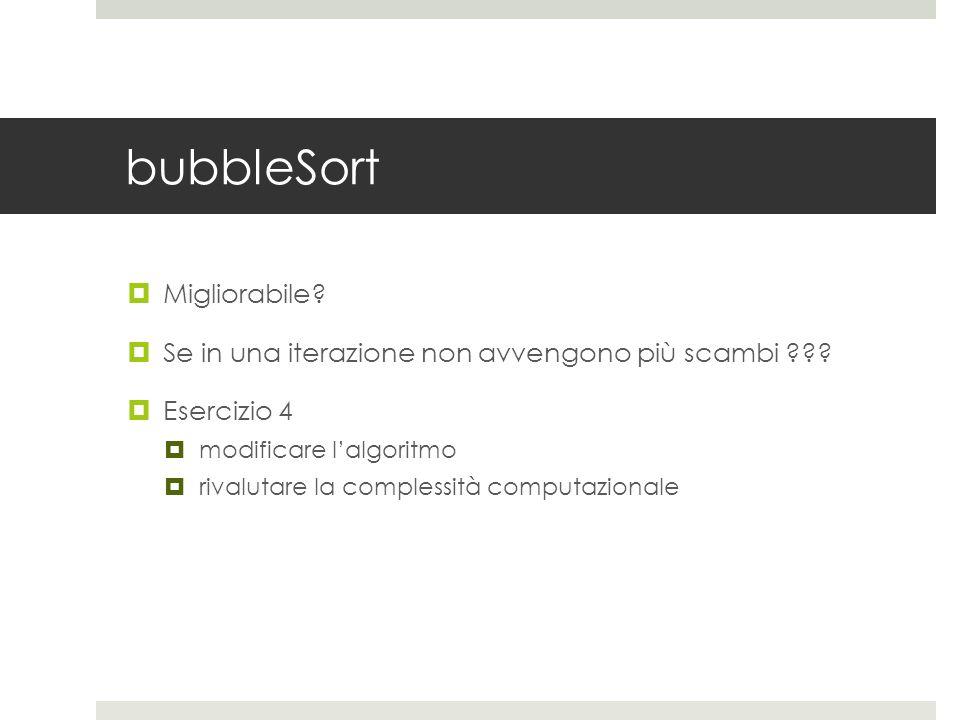 bubbleSort  Migliorabile.  Se in una iterazione non avvengono più scambi .