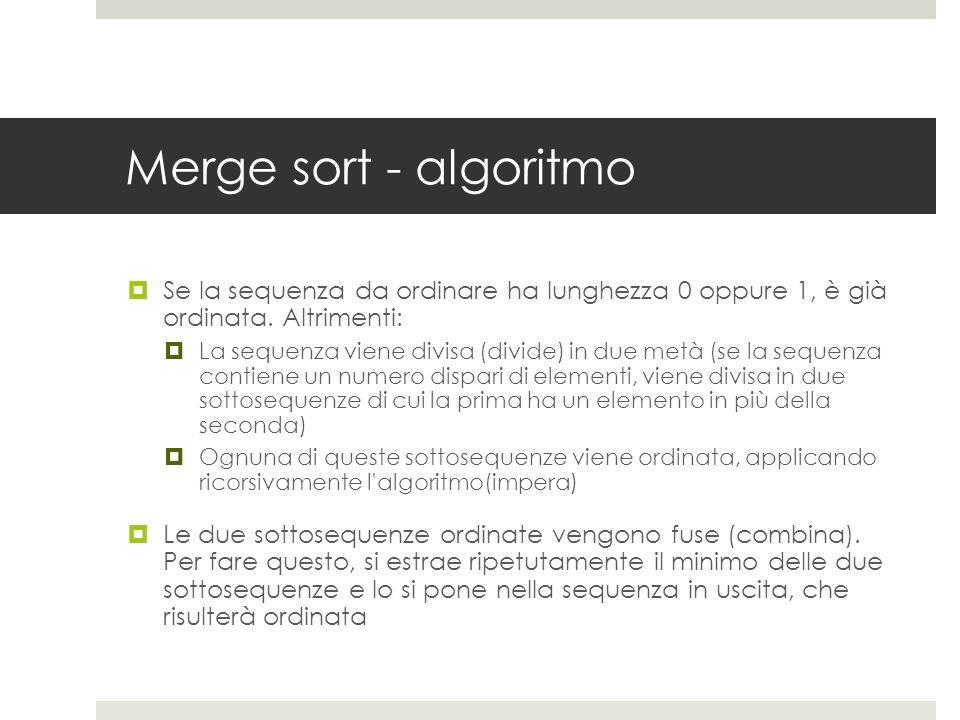 Merge sort - algoritmo  Se la sequenza da ordinare ha lunghezza 0 oppure 1, è già ordinata.