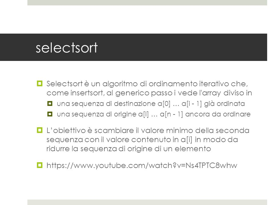 selectsort  Selectsort è un algoritmo di ordinamento iterativo che, come insertsort, al generico passo i vede l array diviso in  una sequenza di destinazione a[0] … a[i - 1] già ordinata  una sequenza di origine a[i] … a[n - 1] ancora da ordinare  L'obiettivo è scambiare il valore minimo della seconda sequenza con il valore contenuto in a[i] in modo da ridurre la sequenza di origine di un elemento  https://www.youtube.com/watch v=Ns4TPTC8whw
