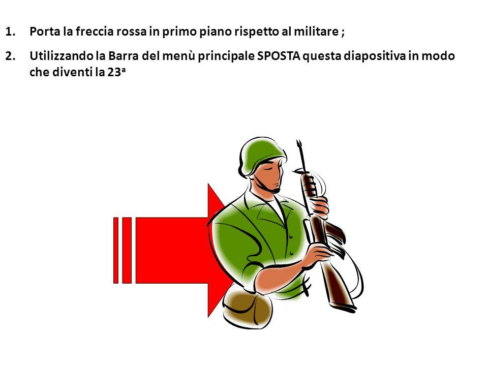 1. 1.Porta la freccia rossa in primo piano rispetto al militare ; 2.