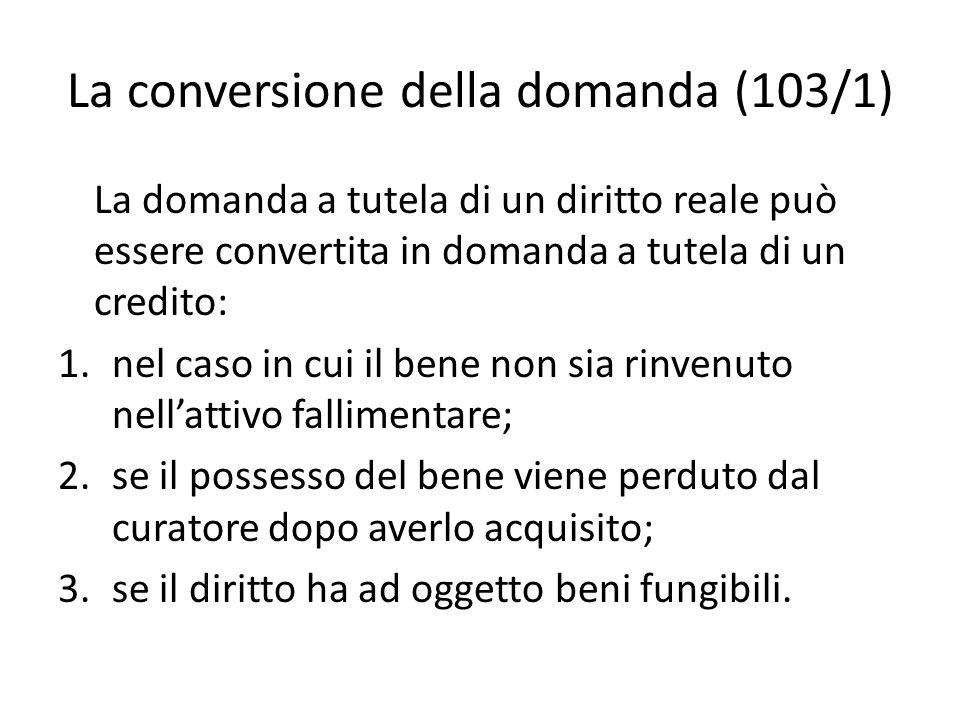 La conversione della domanda (103/1) La domanda a tutela di un diritto reale può essere convertita in domanda a tutela di un credito: 1.nel caso in cu