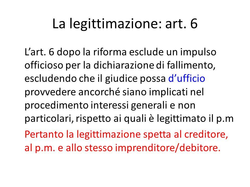 La legittimazione: art. 6 L'art. 6 dopo la riforma esclude un impulso officioso per la dichiarazione di fallimento, escludendo che il giudice possa d'