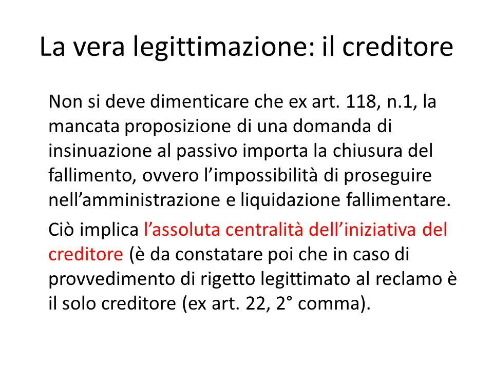 La vera legittimazione: il creditore Non si deve dimenticare che ex art. 118, n.1, la mancata proposizione di una domanda di insinuazione al passivo i