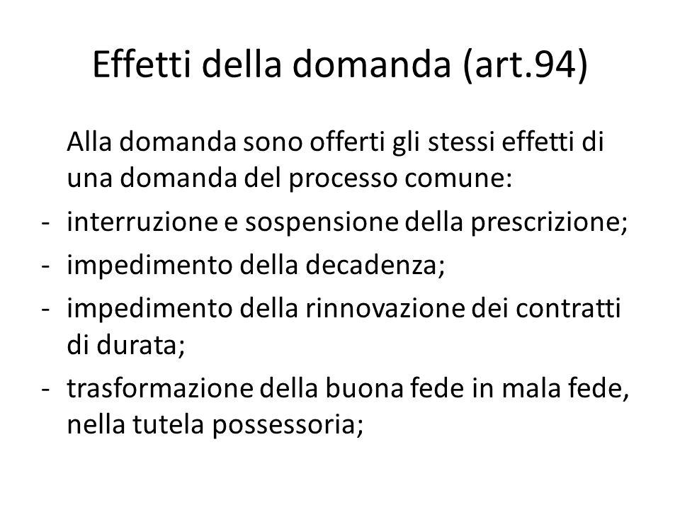 Effetti della domanda (art.94) Alla domanda sono offerti gli stessi effetti di una domanda del processo comune: - interruzione e sospensione della pre