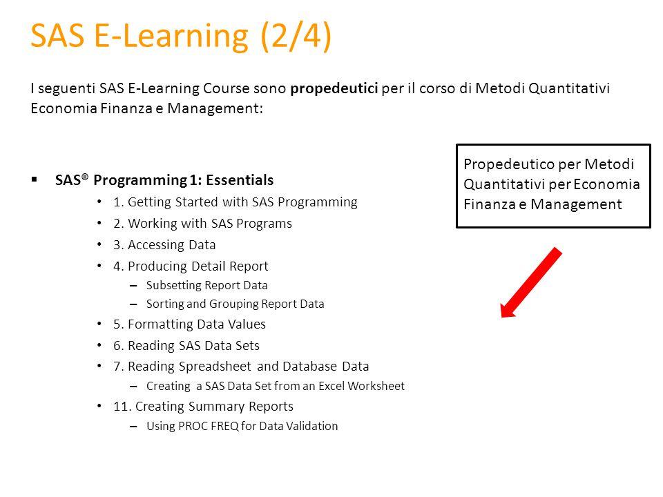 SAS E-Learning (2/4) I seguenti SAS E-Learning Course sono propedeutici per il corso di Metodi Quantitativi Economia Finanza e Management:  SAS® Prog