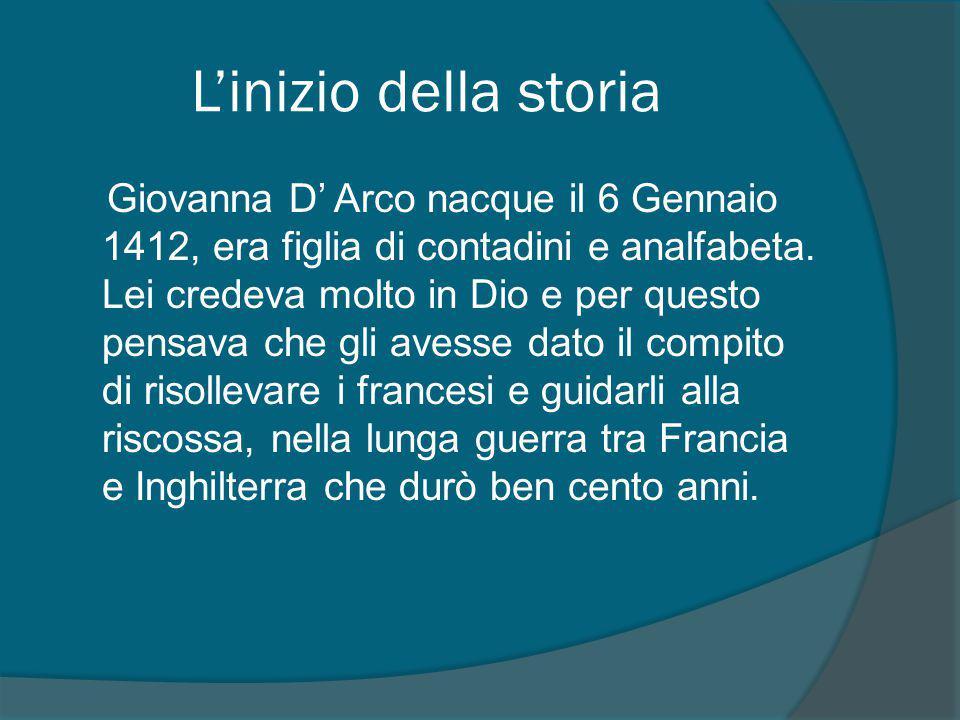 L'inizio della storia Giovanna D' Arco nacque il 6 Gennaio 1412, era figlia di contadini e analfabeta.