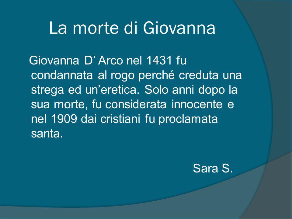 La morte di Giovanna Giovanna D' Arco nel 1431 fu condannata al rogo perché creduta una strega ed un'eretica.