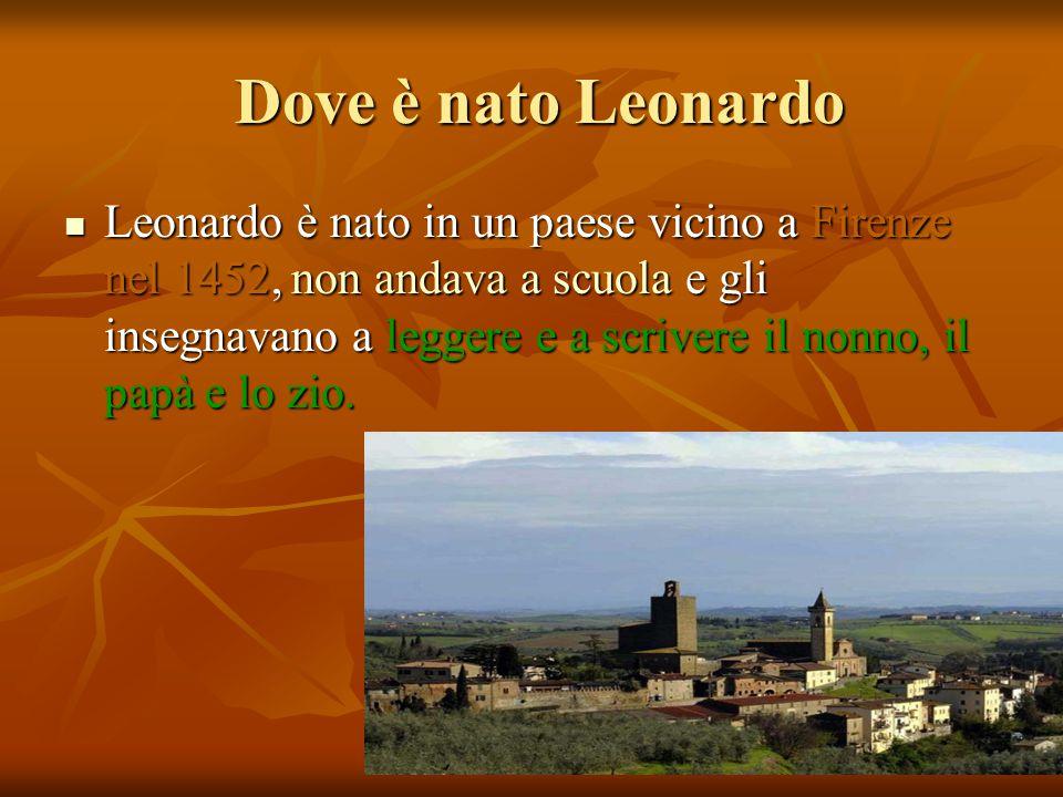 Dove è nato Leonardo Dove è nato Leonardo Leonardo è nato in un paese vicino a Firenze nel 1452, non andava a scuola e gli insegnavano a leggere e a scrivere il nonno, il papà e lo zio.