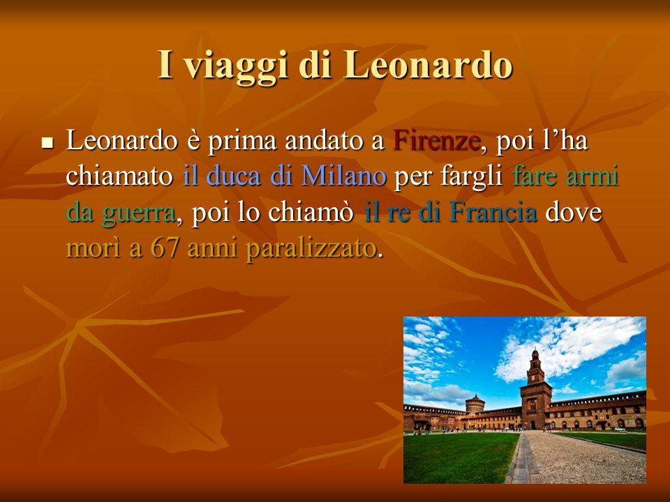 I viaggi di Leonardo Leonardo è prima andato a Firenze, poi l'ha chiamato il duca di Milano per fargli fare armi da guerra, poi lo chiamò il re di Francia dove morì a 67 anni paralizzato.