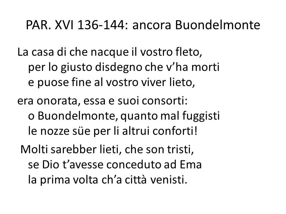 PAR. XVI 136-144: ancora Buondelmonte La casa di che nacque il vostro fleto, per lo giusto disdegno che v'ha morti e puose fine al vostro viver lieto,