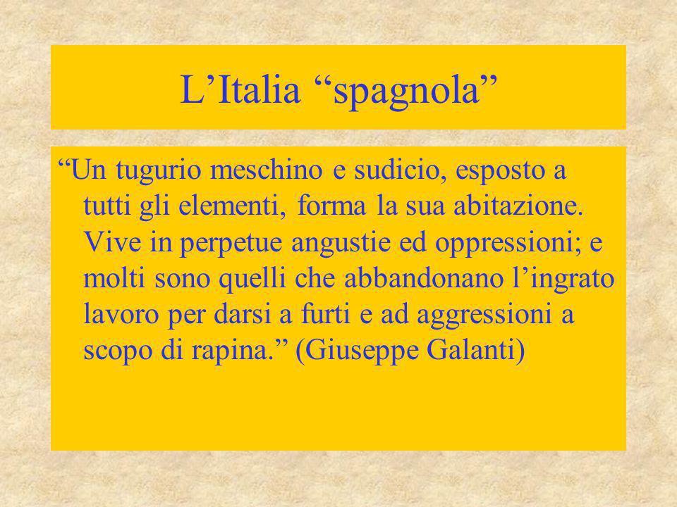 """L'Italia """"spagnola"""" """"Un tugurio meschino e sudicio, esposto a tutti gli elementi, forma la sua abitazione. Vive in perpetue angustie ed oppressioni; e"""