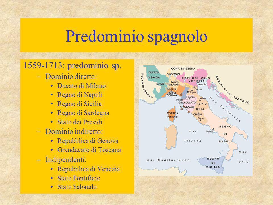 Predominio spagnolo 1559-1713: predominio sp. –Dominio diretto: Ducato di Milano Regno di Napoli Regno di Sicilia Regno di Sardegna Stato dei Presidi