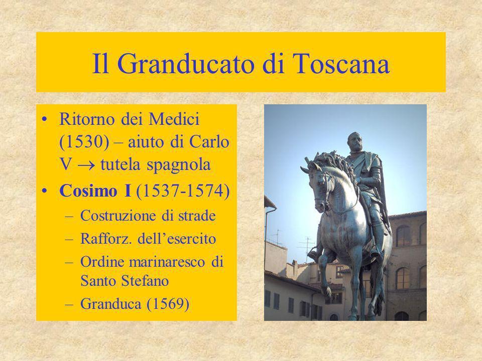 Il Granducato di Toscana Ritorno dei Medici (1530) – aiuto di Carlo V  tutela spagnola Cosimo I (1537-1574) –Costruzione di strade –Rafforz. dell'ese
