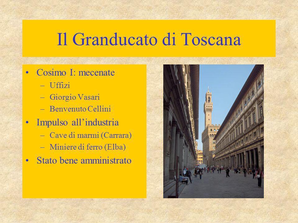 Il Granducato di Toscana Cosimo I: mecenate –Uffizi –Giorgio Vasari –Benvenuto Cellini Impulso all'industria –Cave di marmi (Carrara) –Miniere di ferr