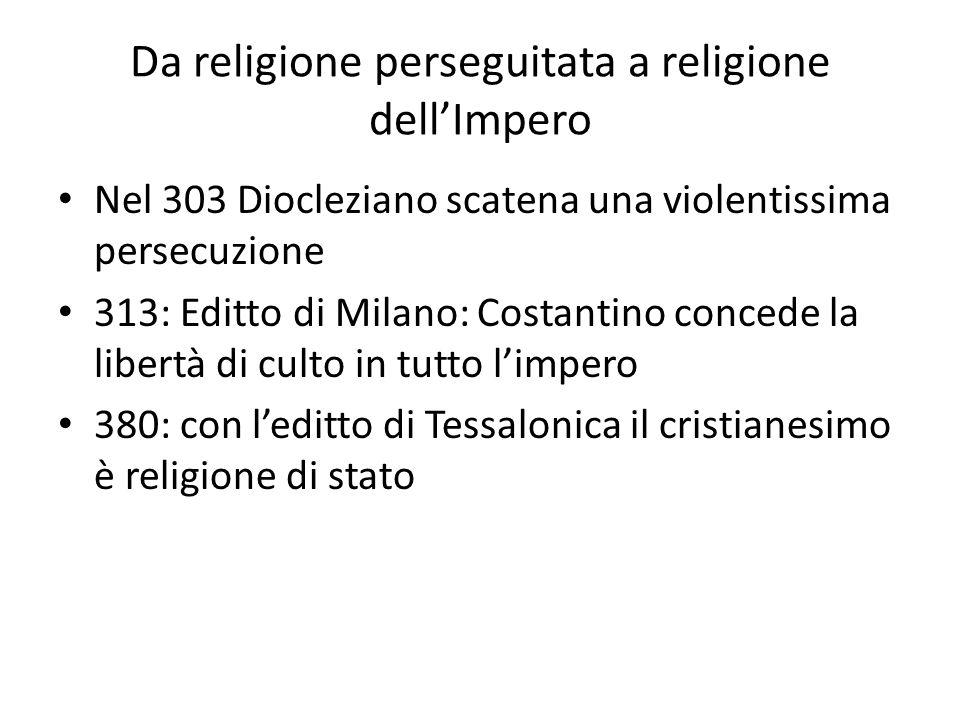Da religione perseguitata a religione dell'Impero Nel 303 Diocleziano scatena una violentissima persecuzione 313: Editto di Milano: Costantino concede la libertà di culto in tutto l'impero 380: con l'editto di Tessalonica il cristianesimo è religione di stato