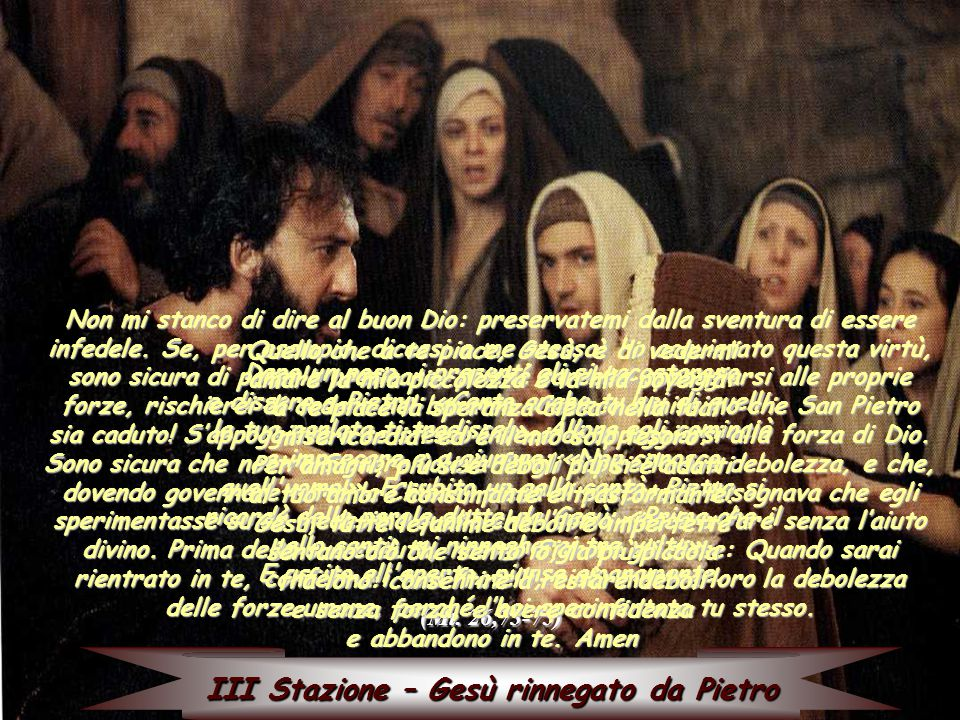 III Stazione – Gesù rinnegato da Pietro Dopo un poco, i presenti gli si accostarono e dissero a Pietro: «Certo anche tu sei di quelli; la tua parlata ti tradisce!».