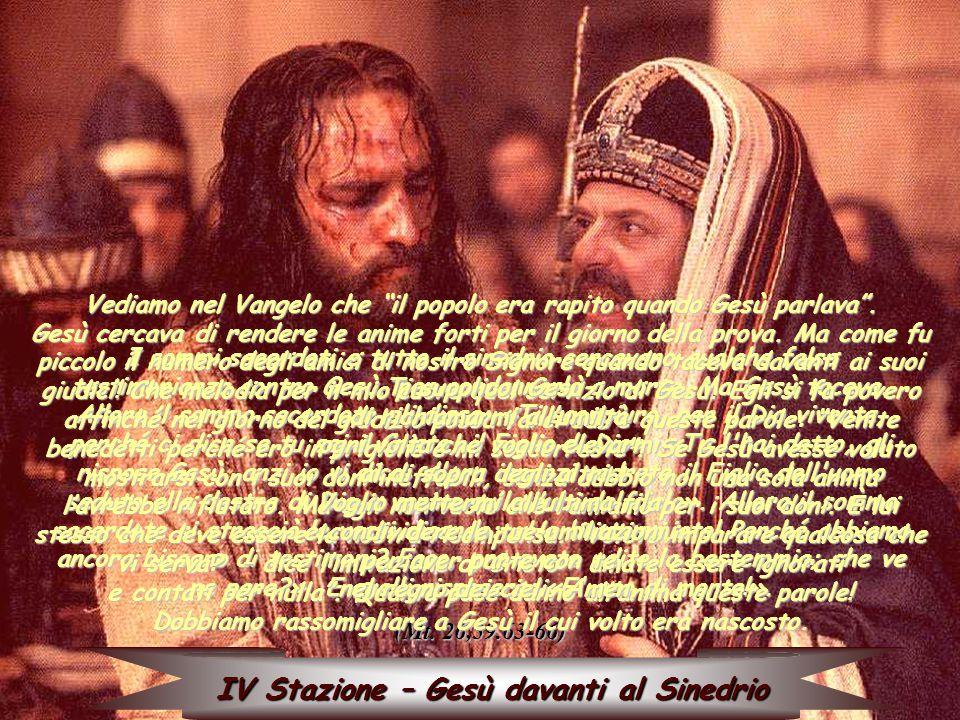 IV Stazione – Gesù davanti al Sinedrio I sommi sacerdoti e tutto il sinedrio cercavano qualche falsa testimonianza contro Gesù, per condannarlo a morte…Ma Gesù taceva.