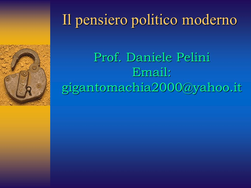 Il pensiero politico moderno Prof. Daniele Pelini Email: gigantomachia2000@yahoo.it