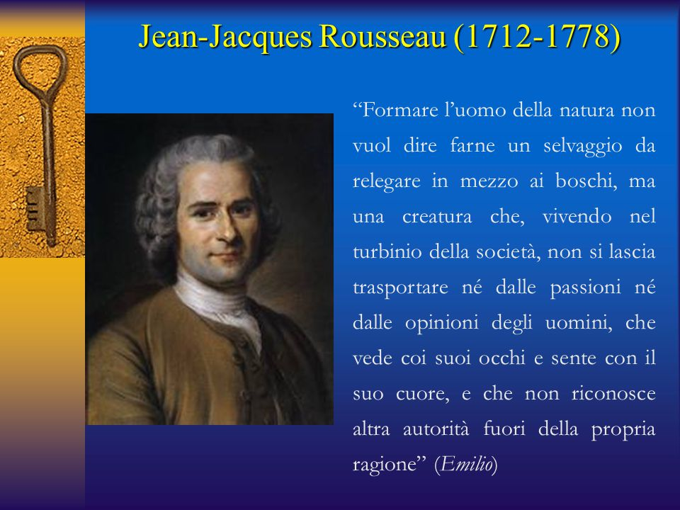 Jean-Jacques Rousseau (1712-1778) Formare l'uomo della natura non vuol dire farne un selvaggio da relegare in mezzo ai boschi, ma una creatura che, vivendo nel turbinio della società, non si lascia trasportare né dalle passioni né dalle opinioni degli uomini, che vede coi suoi occhi e sente con il suo cuore, e che non riconosce altra autorità fuori della propria ragione (Emilio)