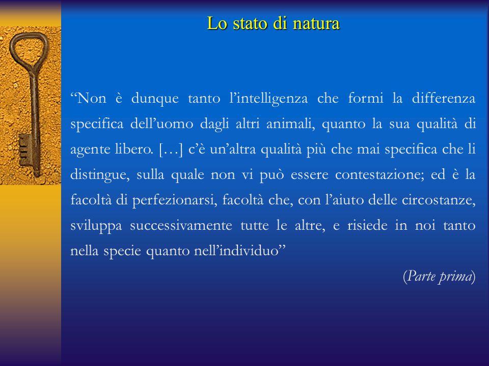Lo stato di natura Non è dunque tanto l'intelligenza che formi la differenza specifica dell'uomo dagli altri animali, quanto la sua qualità di agente libero.