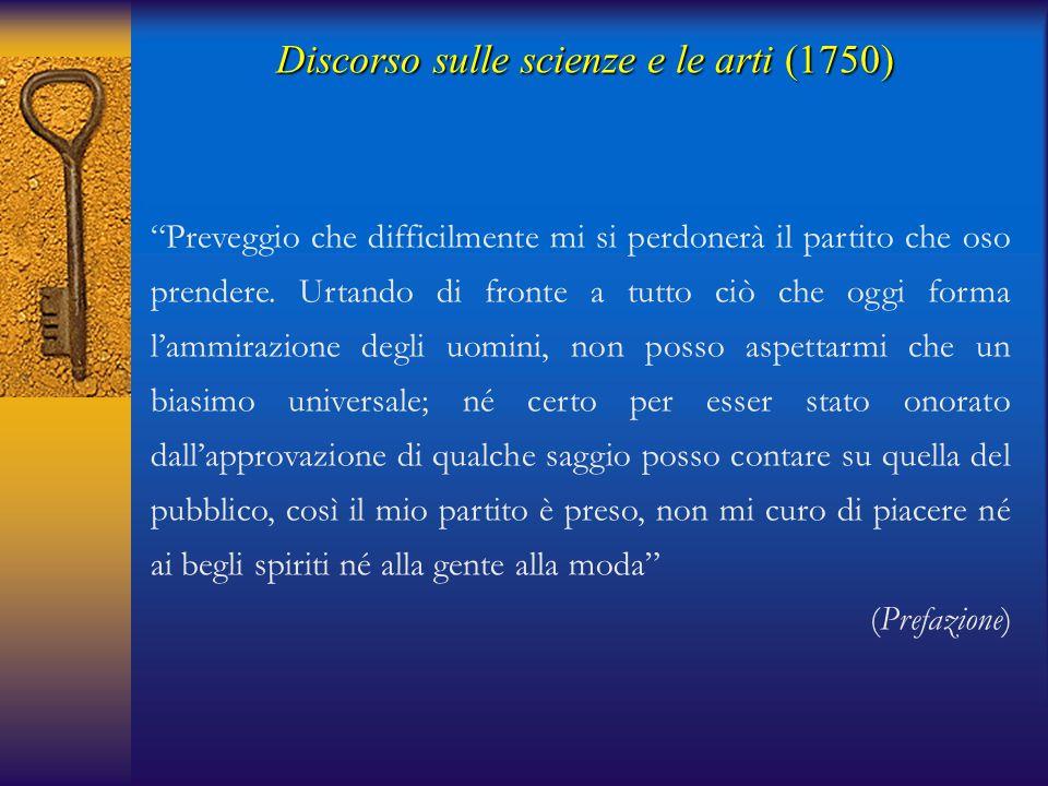Discorso sulle scienze e le arti(1750) Discorso sulle scienze e le arti (1750) Vi saranno in ogni tempo uomini fatti per esser soggiogati dalle opinioni del loro secolo, del loro paese, della loro società.