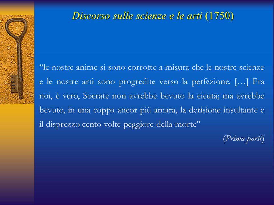 Discorso sulle scienze e le arti(1750) Discorso sulle scienze e le arti (1750) la fonte primaria del male è la disuguaglianza; dalla disuguaglianza sono venute le ricchezze […] Dalle ricchezze sono nati il lusso e l'ozio; dal lusso sono venute le belle arti e dall'ozio le scienze