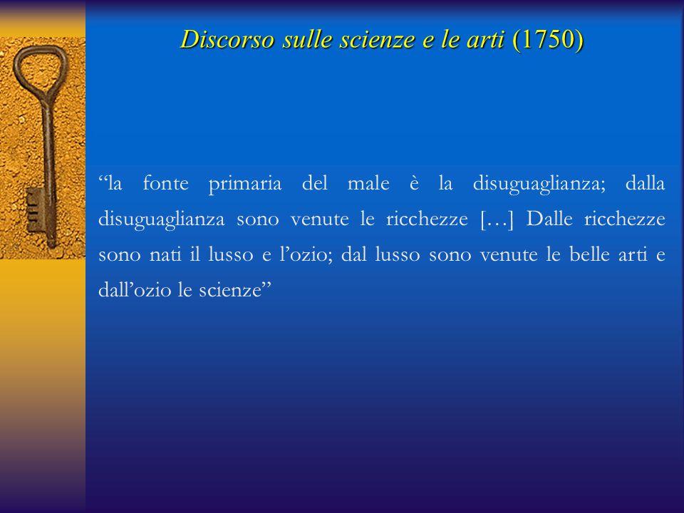 Discorso sulle scienze e le arti(1750) Discorso sulle scienze e le arti (1750) Belle arti Scienze Corruzione della natura umana (male) LussoOzio Ricchezze Disuguaglianza politica e sociale