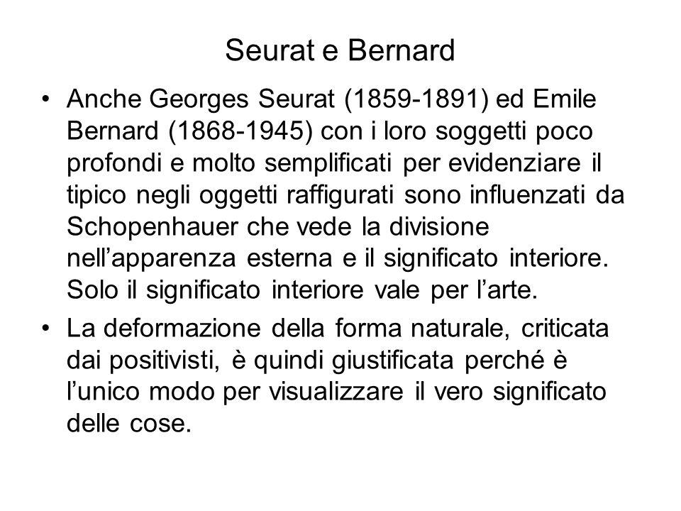 Seurat e Bernard Anche Georges Seurat (1859-1891) ed Emile Bernard (1868-1945) con i loro soggetti poco profondi e molto semplificati per evidenziare il tipico negli oggetti raffigurati sono influenzati da Schopenhauer che vede la divisione nell'apparenza esterna e il significato interiore.