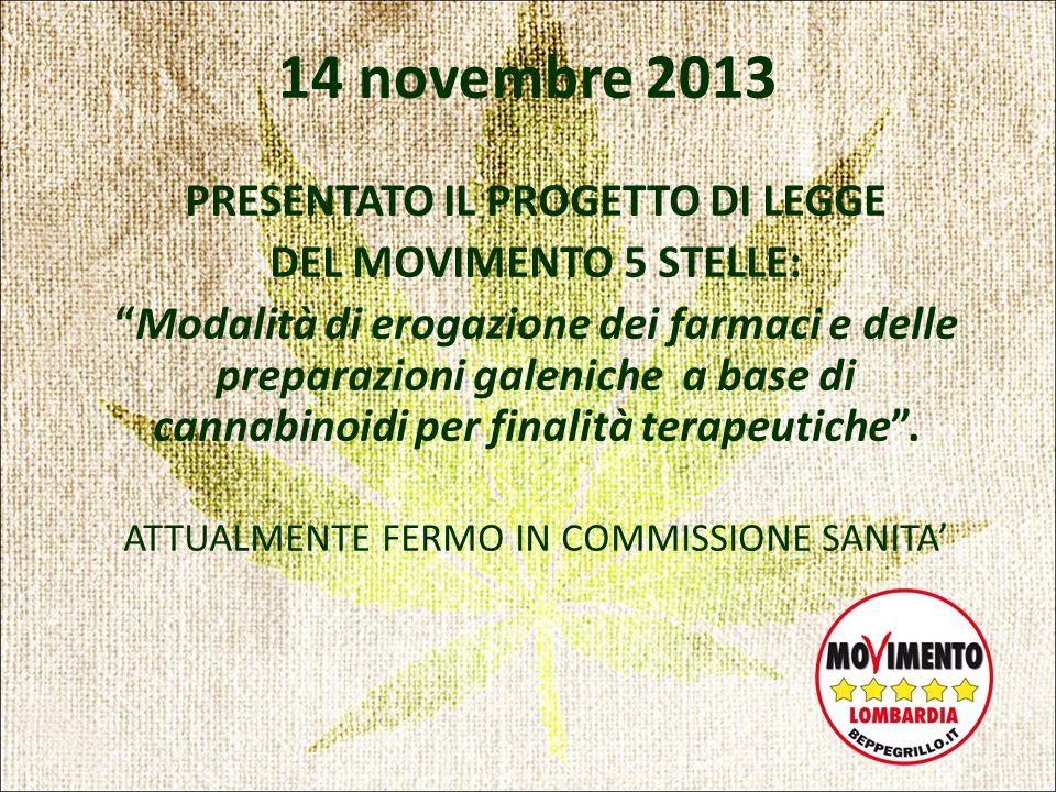 14 novembre 2013 PRESENTATO IL PROGETTO DI LEGGE DEL MOVIMENTO 5 STELLE: Modalità di erogazione dei farmaci e delle preparazioni galeniche a base di cannabinoidi per finalità terapeutiche .