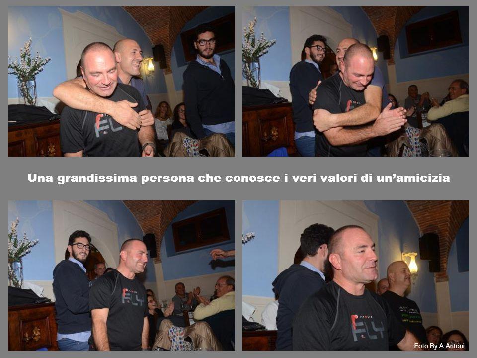Una grandissima persona che conosce i veri valori di un'amicizia Foto By A.Antoni