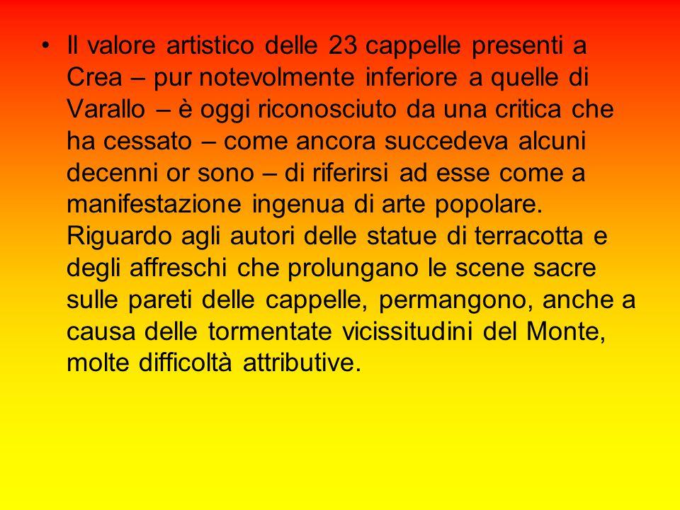 Il valore artistico delle 23 cappelle presenti a Crea – pur notevolmente inferiore a quelle di Varallo – è oggi riconosciuto da una critica che ha cessato – come ancora succedeva alcuni decenni or sono – di riferirsi ad esse come a manifestazione ingenua di arte popolare.