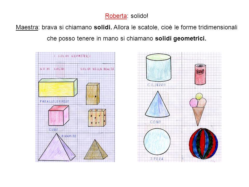 Roberta: solido! Maestra: brava si chiamano solidi. Allora le scatole, cioè le forme tridimensionali che posso tenere in mano si chiamano solidi geome