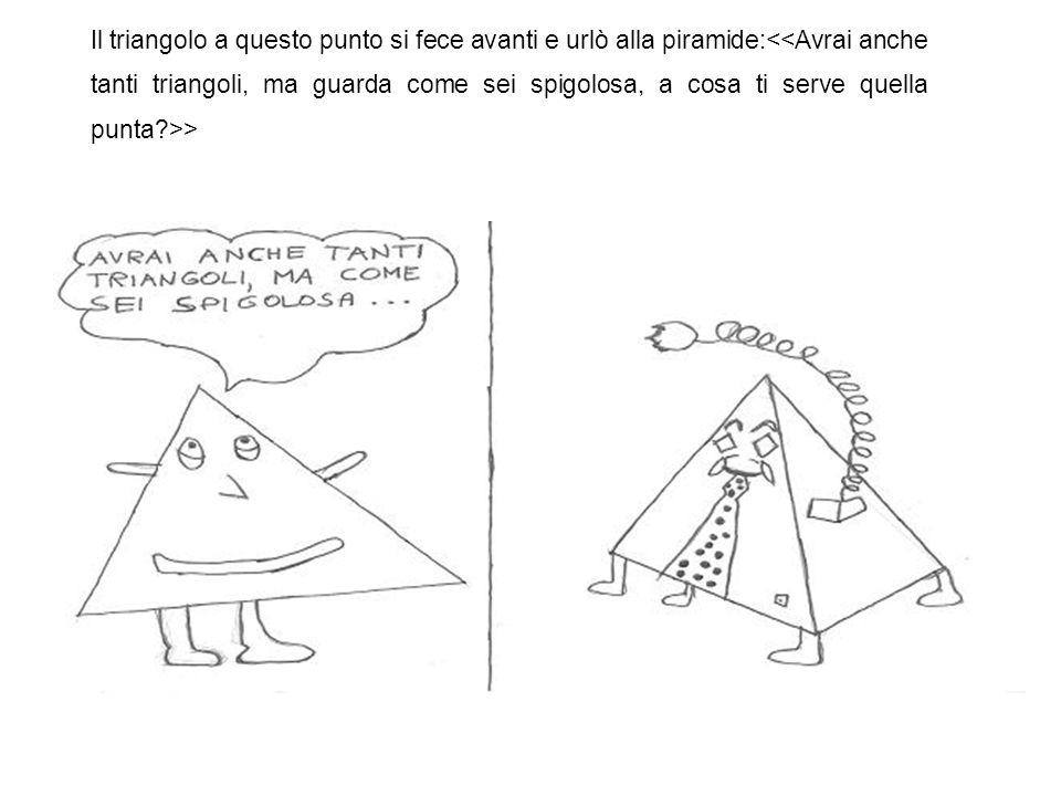 Il triangolo a questo punto si fece avanti e urlò alla piramide: >