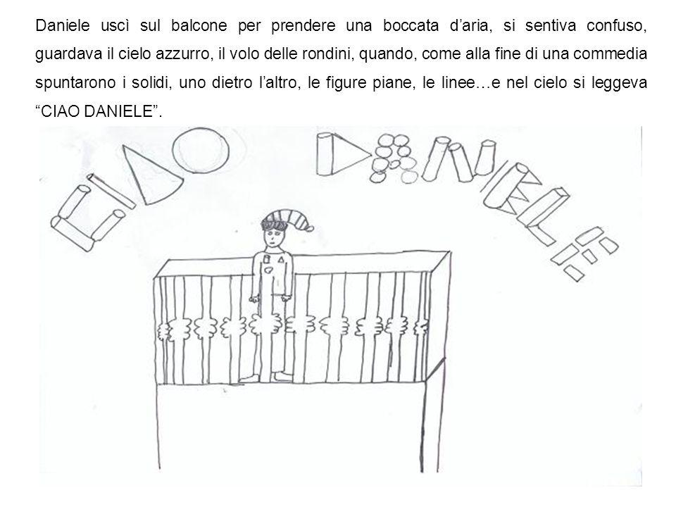 Daniele uscì sul balcone per prendere una boccata d'aria, si sentiva confuso, guardava il cielo azzurro, il volo delle rondini, quando, come alla fine di una commedia spuntarono i solidi, uno dietro l'altro, le figure piane, le linee…e nel cielo si leggeva CIAO DANIELE .