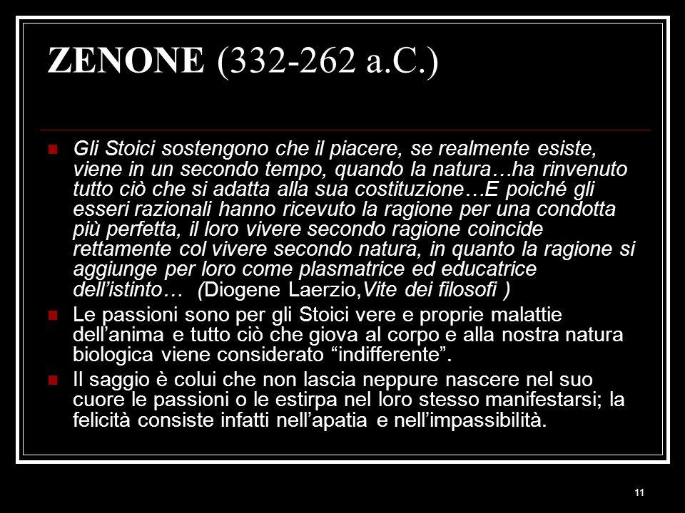 11 ZENONE (332-262 a.C.) Gli Stoici sostengono che il piacere, se realmente esiste, viene in un secondo tempo, quando la natura…ha rinvenuto tutto ciò