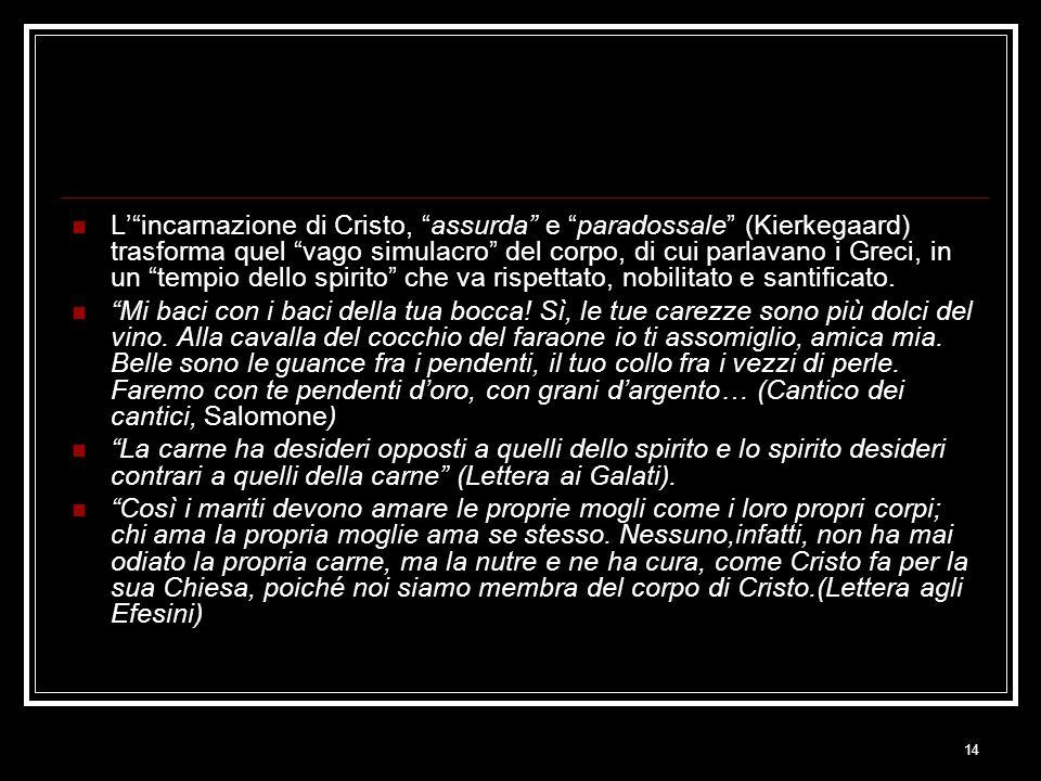 14 L' incarnazione di Cristo, assurda e paradossale (Kierkegaard) trasforma quel vago simulacro del corpo, di cui parlavano i Greci, in un tempio dello spirito che va rispettato, nobilitato e santificato.
