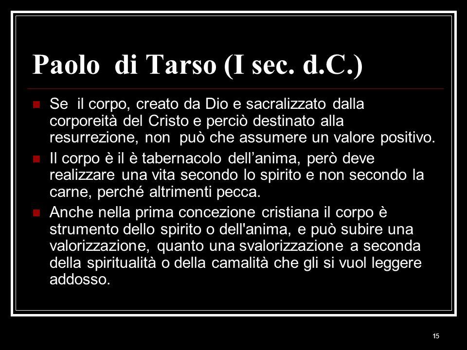 15 Paolo di Tarso (I sec. d.C.) Se il corpo, creato da Dio e sacralizzato dalla corporeità del Cristo e perciò destinato alla resurrezione, non può ch