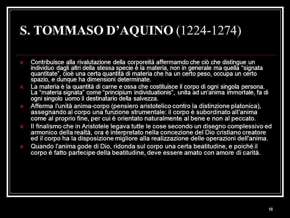 18 S. TOMMASO D'AQUINO (1224-1274) Contribuisce alla rivalutazione della corporeità affermamdo che ciò che distingue un individuo dagli altri della st