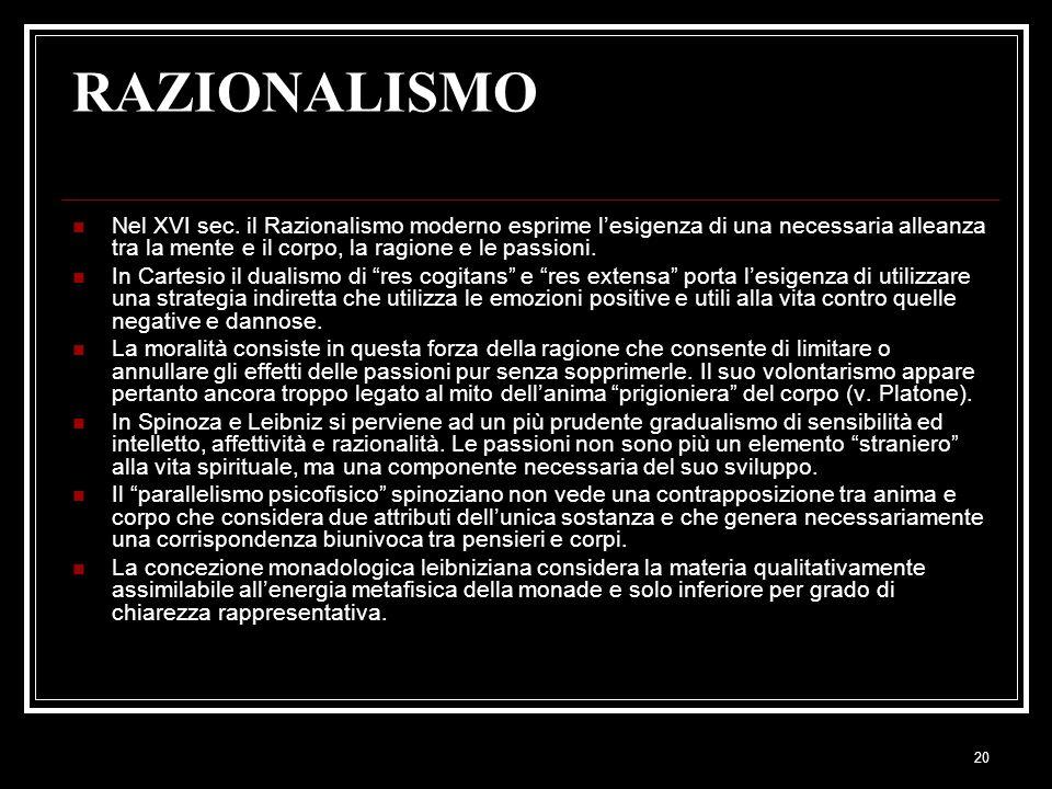 20 RAZIONALISMO Nel XVI sec. il Razionalismo moderno esprime l'esigenza di una necessaria alleanza tra la mente e il corpo, la ragione e le passioni.