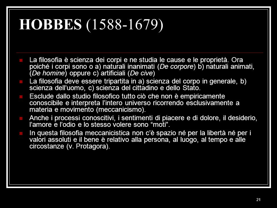 21 HOBBES (1588-1679) La filosofia è scienza dei corpi e ne studia le cause e le proprietà. Ora poiché i corpi sono o a) naturali inanimati (De corpor