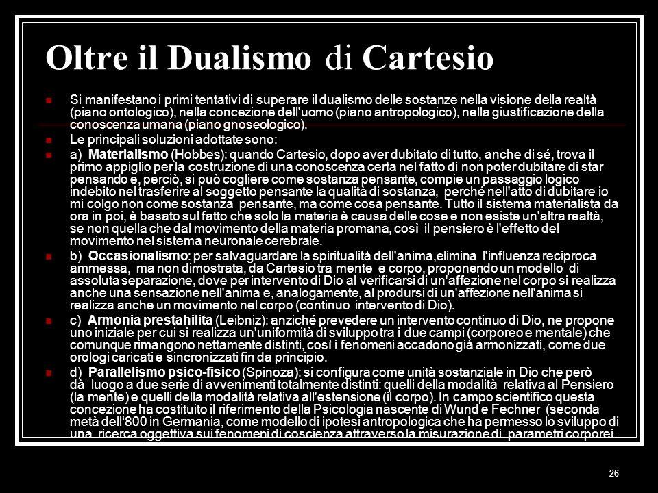 26 Oltre il Dualismo di Cartesio Si manifestano i primi tentativi di superare il dualismo delle sostanze nella visione della realtà (piano ontologico)