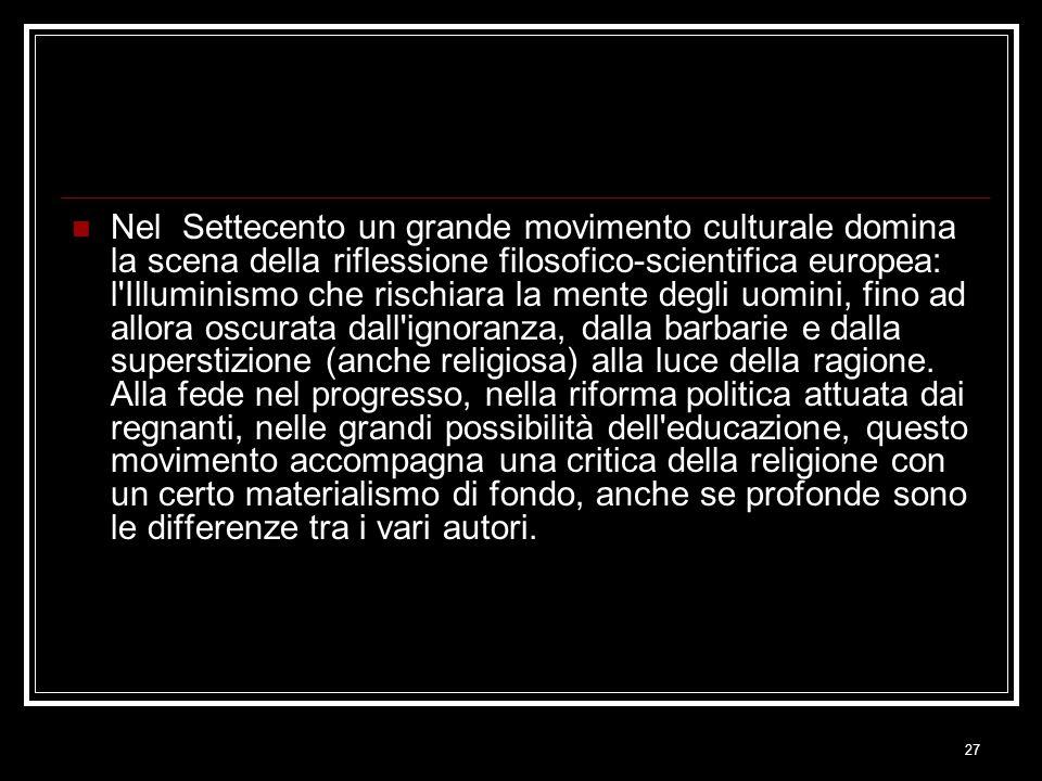 27 Nel Settecento un grande movimento culturale domina la scena della riflessione filosofico-scientifica europea: l'Illuminismo che rischiara la mente