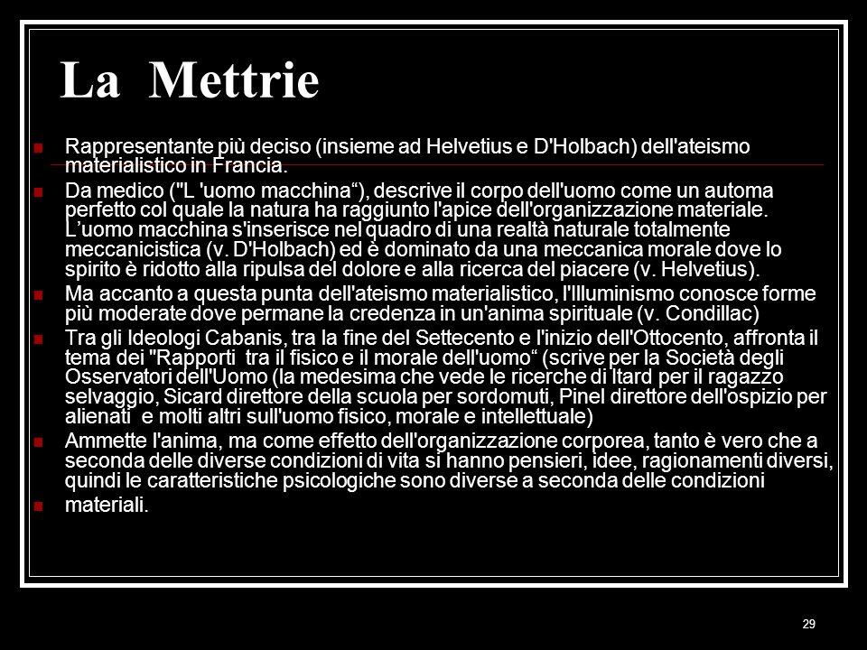 29 La Mettrie Rappresentante più deciso (insieme ad Helvetius e D'Holbach) dell'ateismo materialistico in Francia. Da medico (