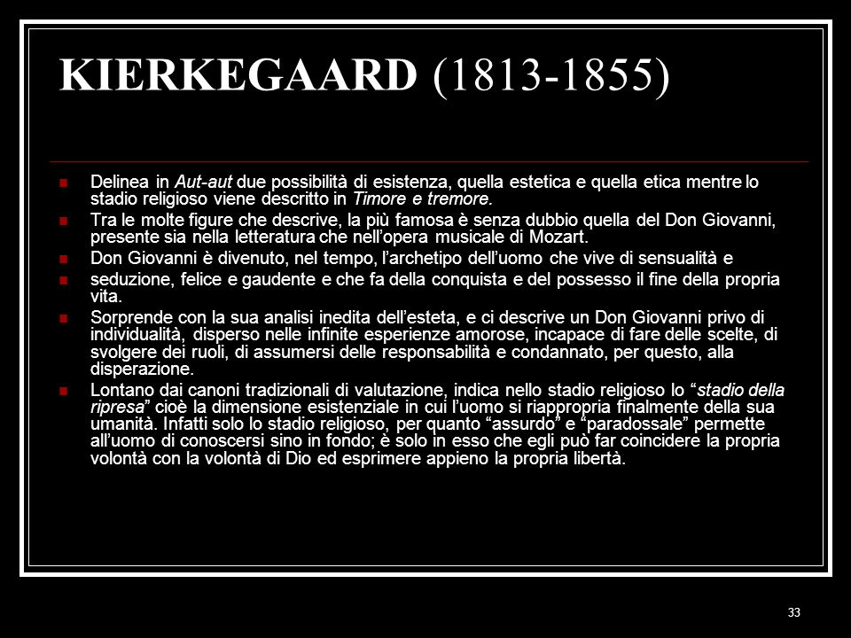 33 KIERKEGAARD (1813-1855) Delinea in Aut-aut due possibilità di esistenza, quella estetica e quella etica mentre lo stadio religioso viene descritto in Timore e tremore.