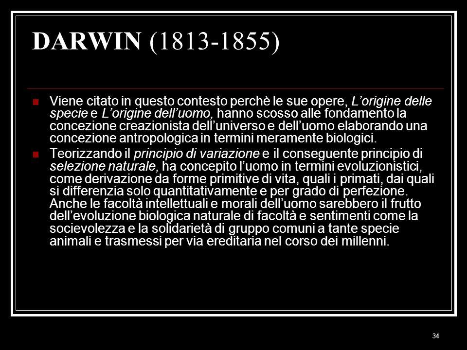34 DARWIN (1813-1855) Viene citato in questo contesto perchè le sue opere, L'origine delle specie e L'origine dell'uomo, hanno scosso alle fondamento la concezione creazionista dell'universo e dell'uomo elaborando una concezione antropologica in termini meramente biologici.